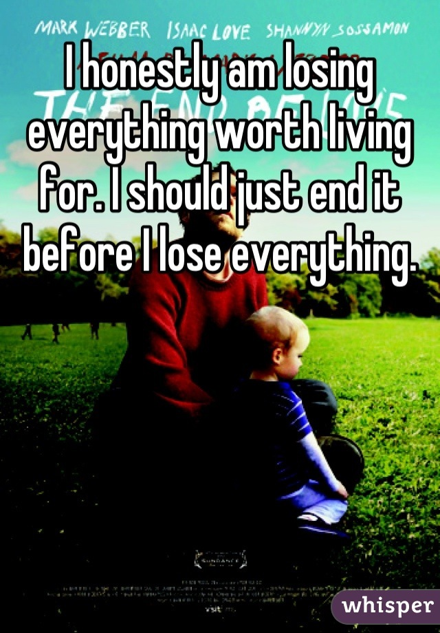 I honestly am losing everything worth living for. I should just end it before I lose everything.