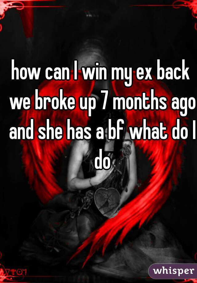 how can I win my ex back we broke up 7 months ago and she has a bf what do I do