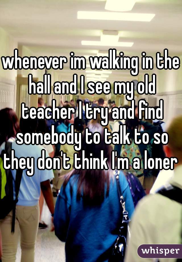 whenever im walking in the hall and I see my old teacher I try and find somebody to talk to so they don't think I'm a loner
