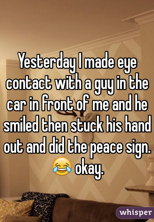 Yesterday I made eye contact with a guy in the car in front of me and he smiled then stuck his hand out and did the peace sign. 😂 okay.