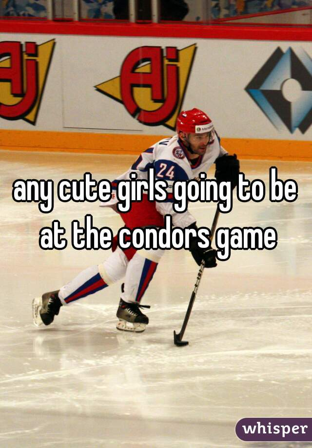 any cute girls going to be at the condors game
