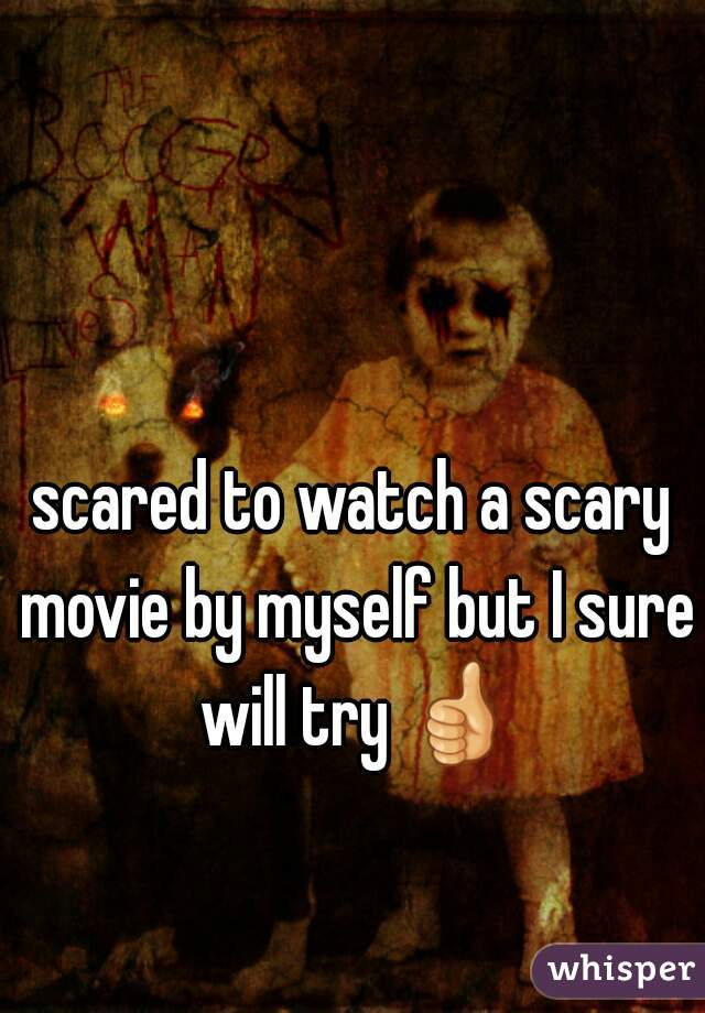 scared to watch a scary movie by myself but I sure will try 👍