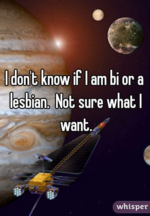 I don't know if I am bi or a lesbian.  Not sure what I want.