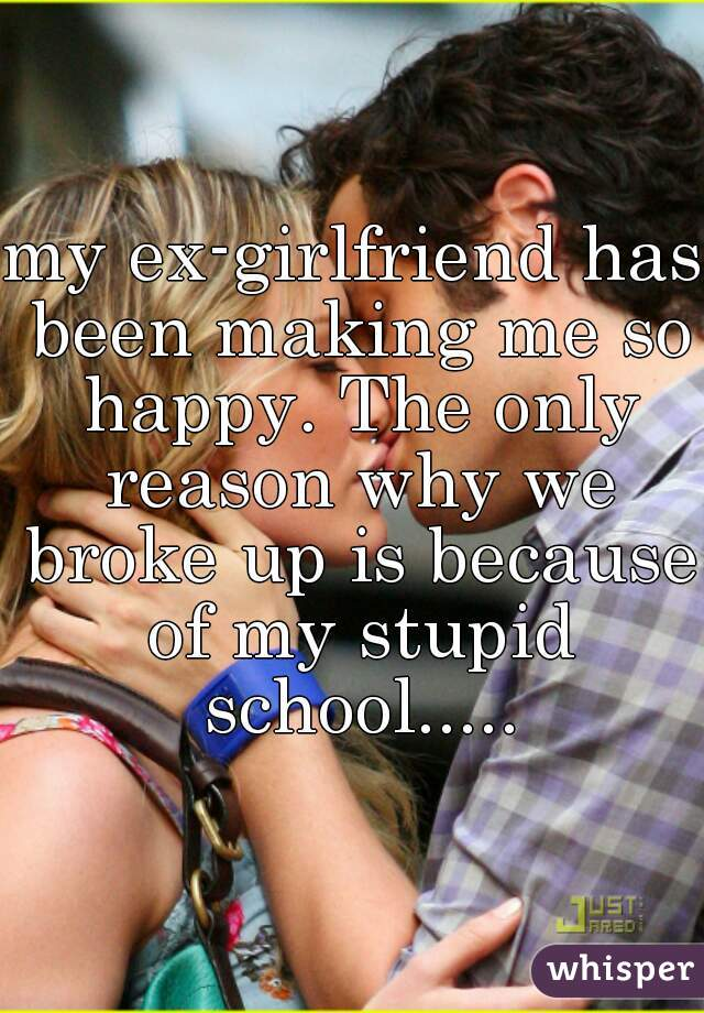 my ex-girlfriend has been making me so happy. The only reason why we broke up is because of my stupid school.....