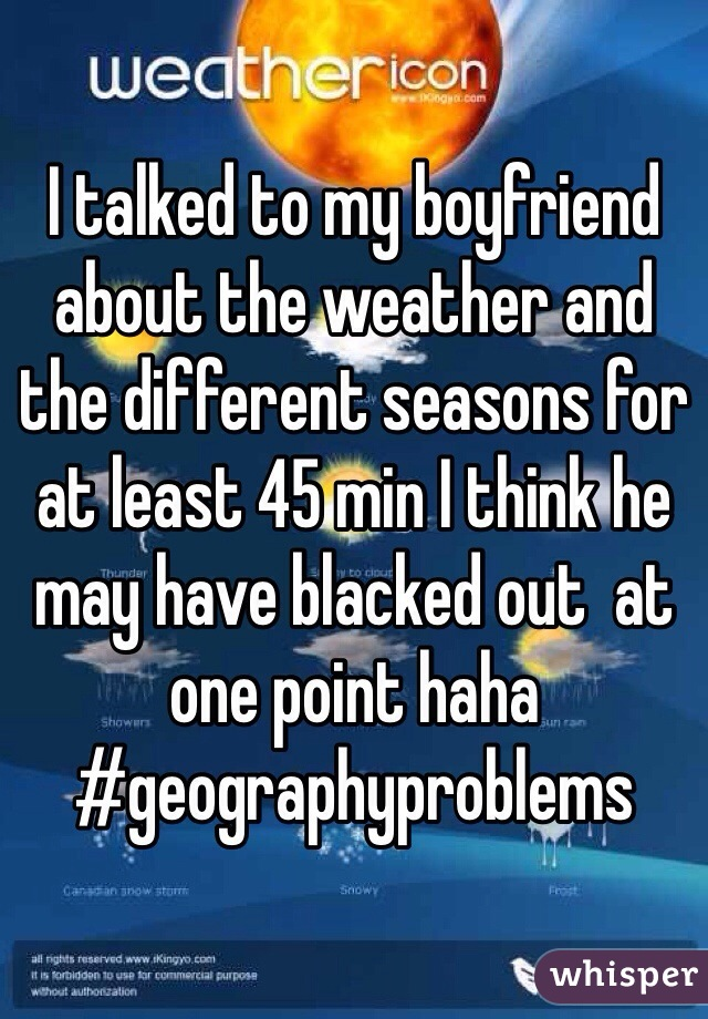 I talked to my boyfriend about the weather and the different seasons for at least 45 min I think he may have blacked out  at one point haha #geographyproblems