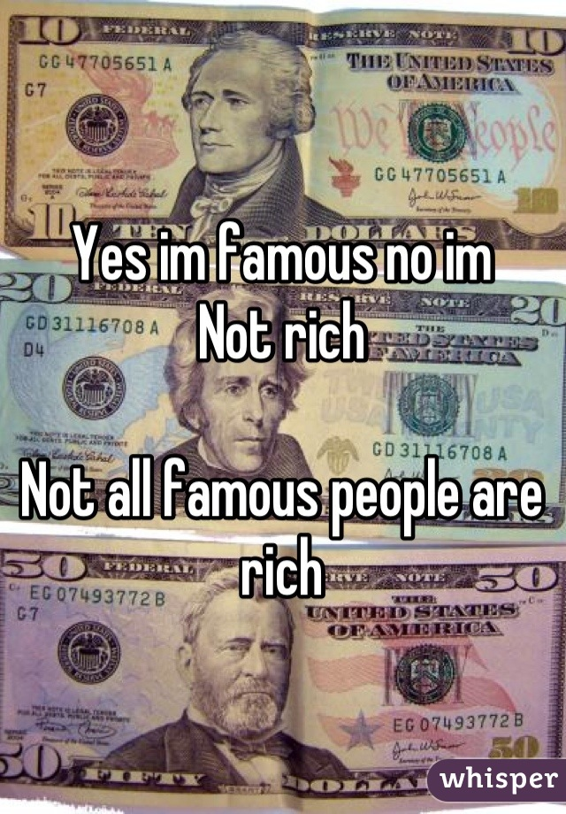 Yes im famous no im Not rich  Not all famous people are rich