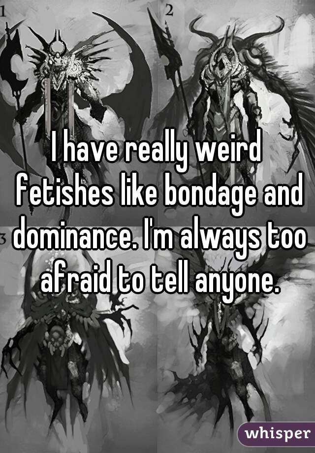 I have really weird fetishes like bondage and dominance. I'm always too afraid to tell anyone.