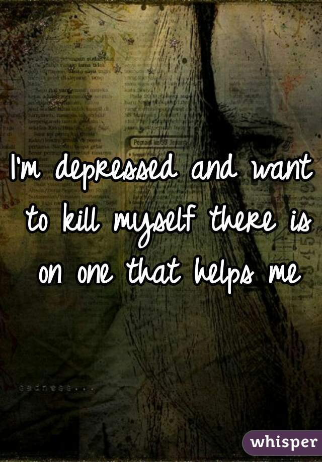 I'm depressed and want to kill myself there is on one that helps me
