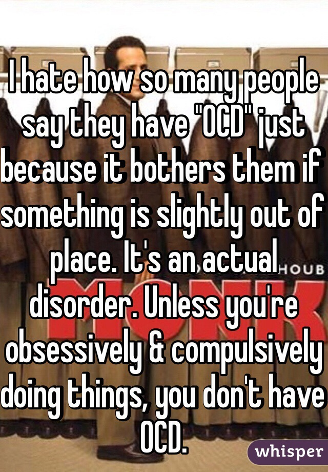 """I hate how so many people say they have """"OCD"""" just because it bothers them if something is slightly out of place. It's an actual disorder. Unless you're obsessively & compulsively doing things, you don't have OCD."""