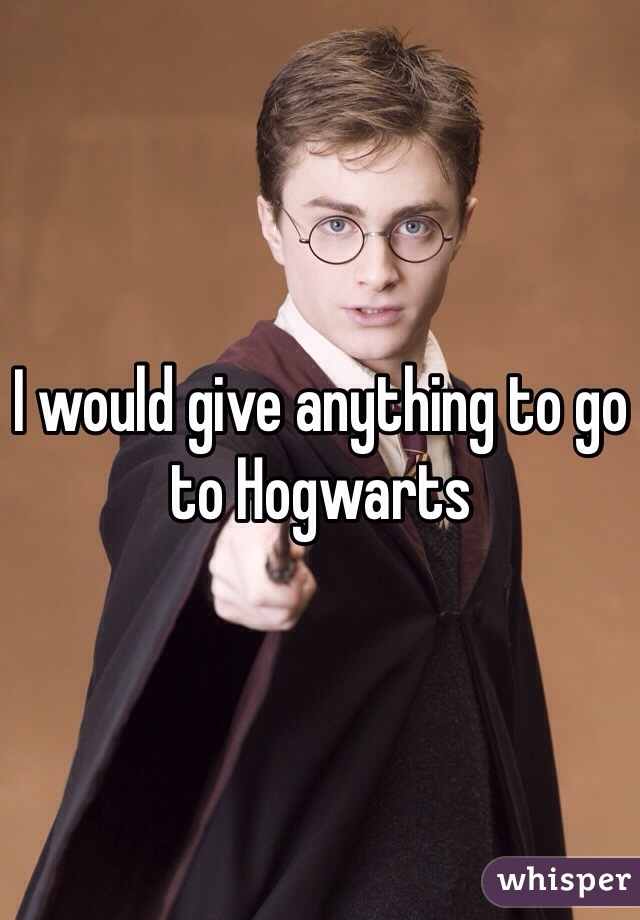 I would give anything to go to Hogwarts
