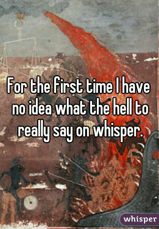 For the first time I have no idea what the hell to really say on whisper.