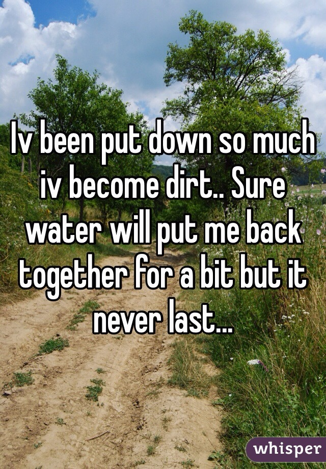 Iv been put down so much iv become dirt.. Sure water will put me back together for a bit but it never last...