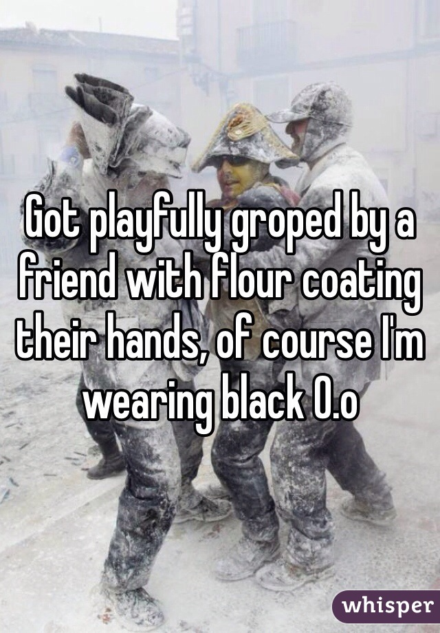 Got playfully groped by a friend with flour coating their hands, of course I'm wearing black 0.o