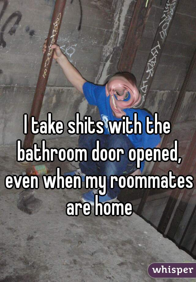 I take shits with the bathroom door opened, even when my roommates are home