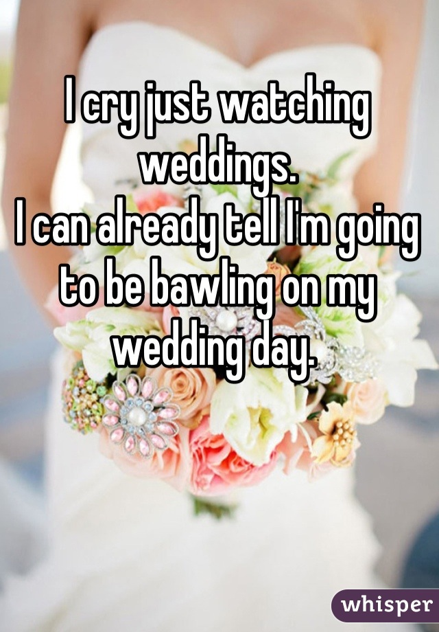 I cry just watching weddings. I can already tell I'm going to be bawling on my wedding day.