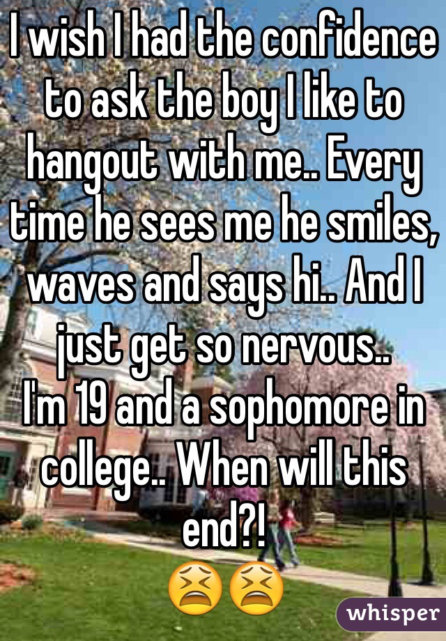 I wish I had the confidence to ask the boy I like to hangout with me.. Every time he sees me he smiles, waves and says hi.. And I just get so nervous.. I'm 19 and a sophomore in college.. When will this end?!  😫😫