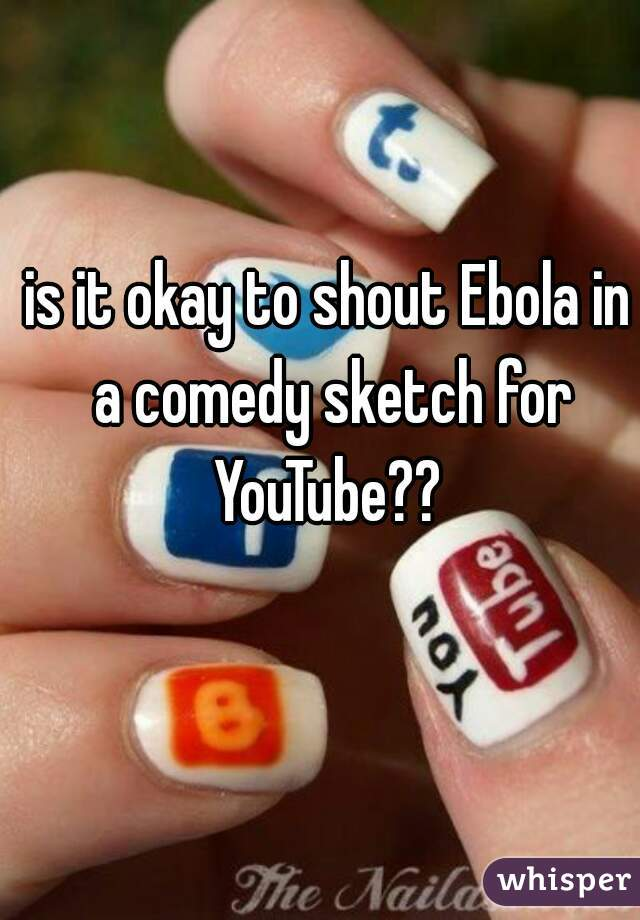 is it okay to shout Ebola in a comedy sketch for YouTube??