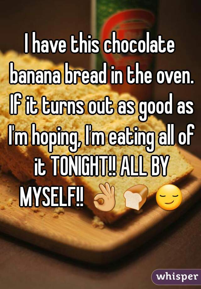 I have this chocolate banana bread in the oven. If it turns out as good as I'm hoping, I'm eating all of it TONIGHT!! ALL BY MYSELF!! 👌🍞😏