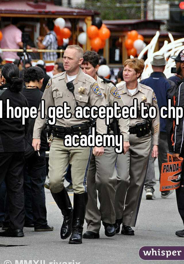 I hope I get accepted to chp academy