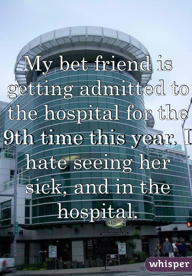 My bet friend is getting admitted to the hospital for the 9th time this year. I hate seeing her sick, and in the hospital.