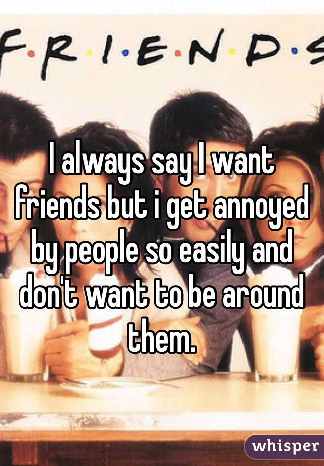 I always say I want friends but i get annoyed by people so easily and don't want to be around them.