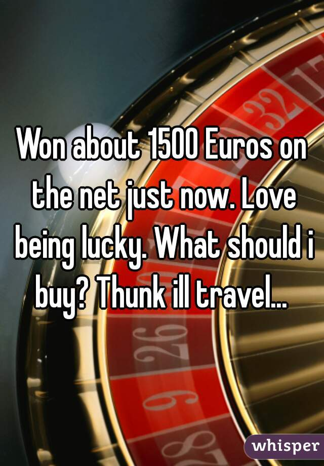 Won about 1500 Euros on the net just now. Love being lucky. What should i buy? Thunk ill travel...
