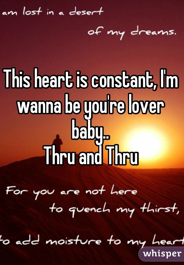 This heart is constant, I'm wanna be you're lover baby.. Thru and Thru