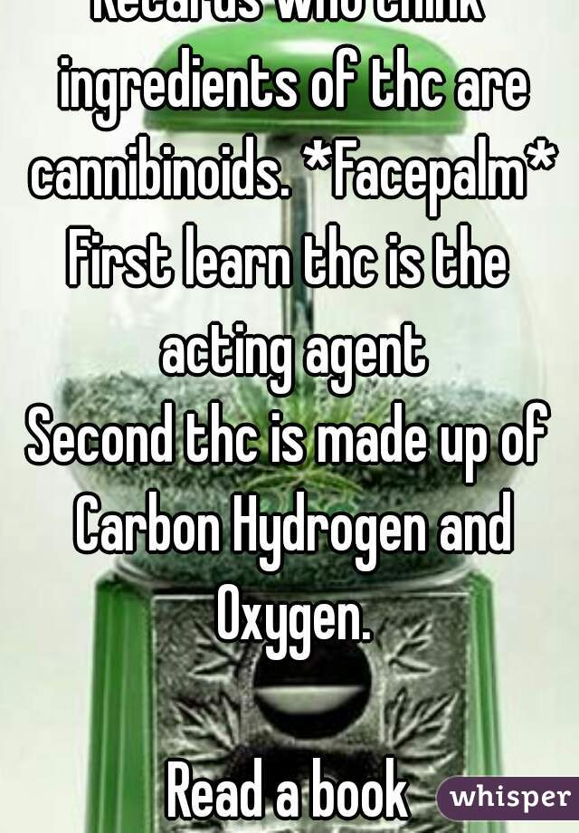 Retards who think ingredients of thc are cannibinoids. *Facepalm* First learn thc is the acting agent Second thc is made up of Carbon Hydrogen and Oxygen.  Read a book