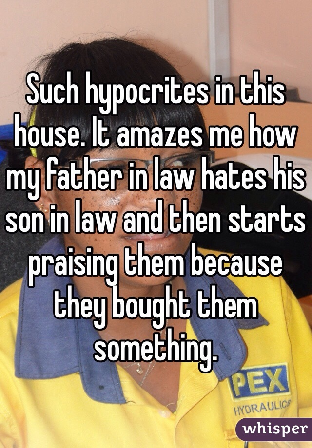 Such hypocrites in this house. It amazes me how my father in law hates his son in law and then starts praising them because they bought them something.