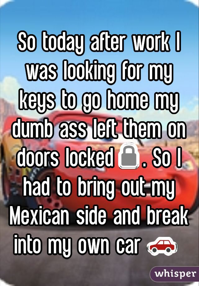 So today after work I was looking for my keys to go home my dumb ass left them on doors locked🔒. So I had to bring out my Mexican side and break into my own car 🚗