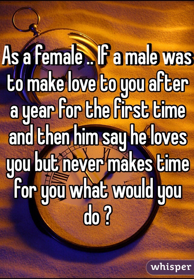 As a female .. If a male was to make love to you after a year for the first time and then him say he loves you but never makes time for you what would you do ?