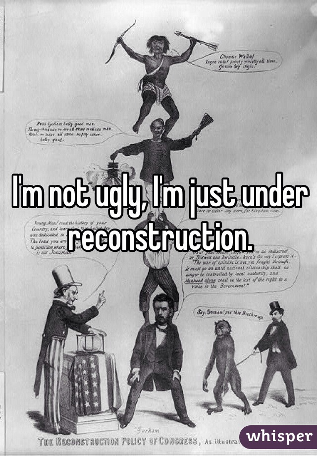 I'm not ugly, I'm just under reconstruction.