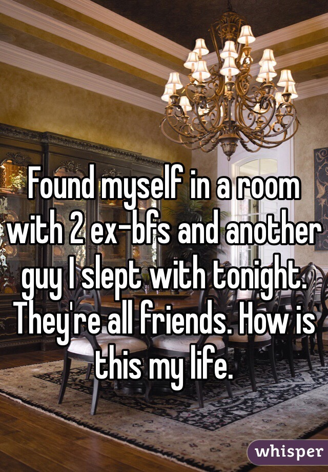 Found myself in a room with 2 ex-bfs and another guy I slept with tonight. They're all friends. How is this my life.