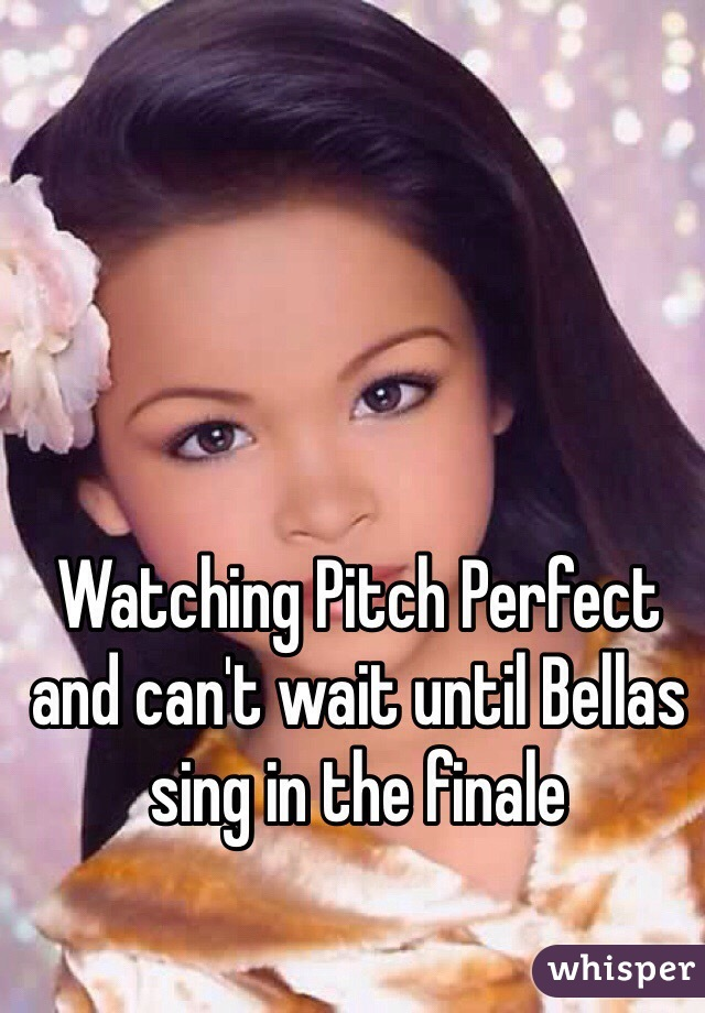 Watching Pitch Perfect and can't wait until Bellas sing in the finale