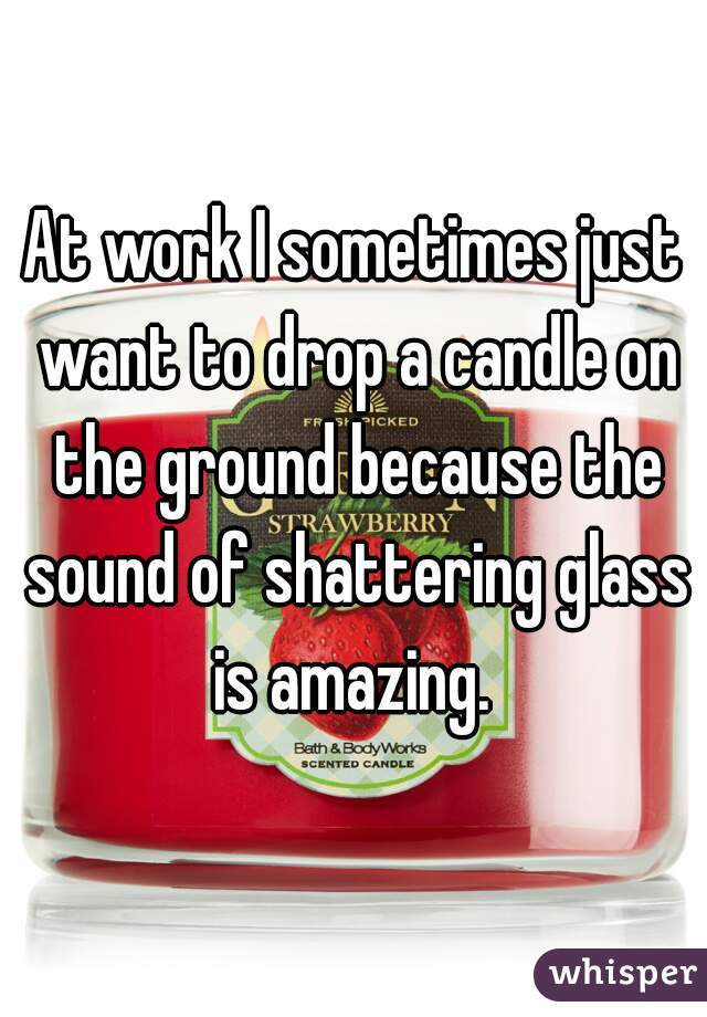 At work I sometimes just want to drop a candle on the ground because the sound of shattering glass is amazing.