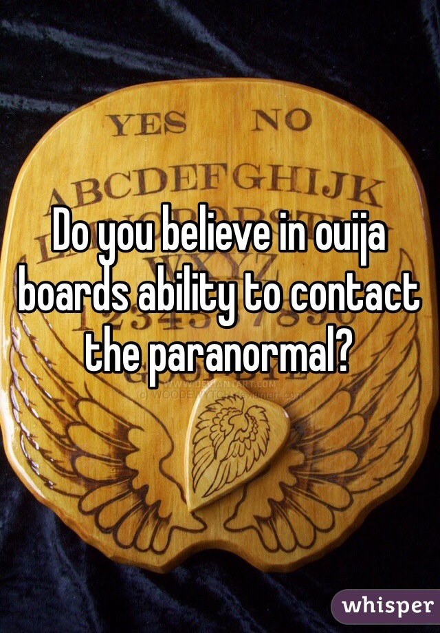 Do you believe in ouija boards ability to contact the paranormal?