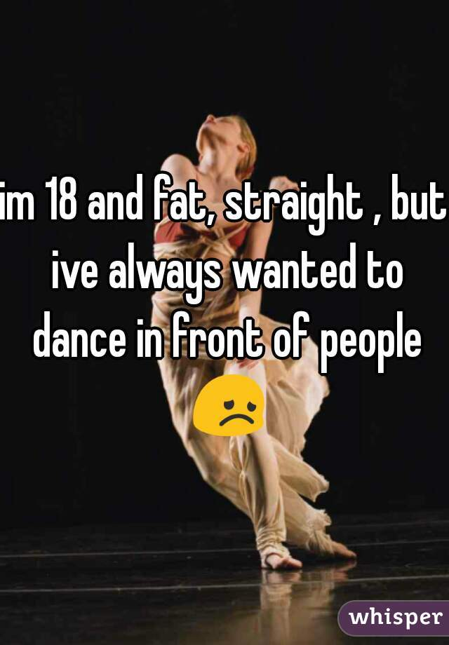 im 18 and fat, straight , but ive always wanted to dance in front of people 😞