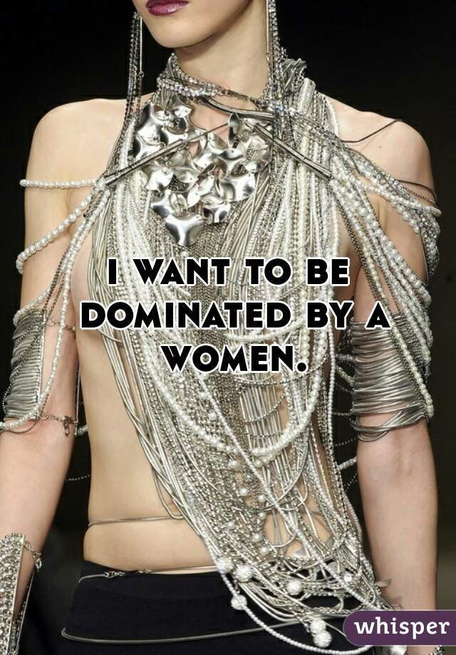 i want to be dominated by a women.