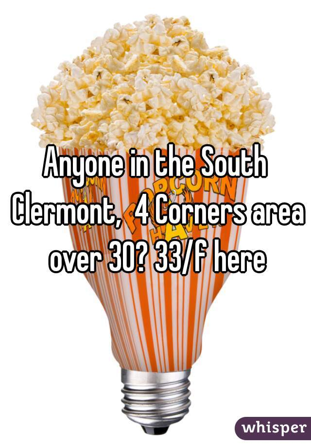 Anyone in the South Clermont,  4 Corners area over 30? 33/f here