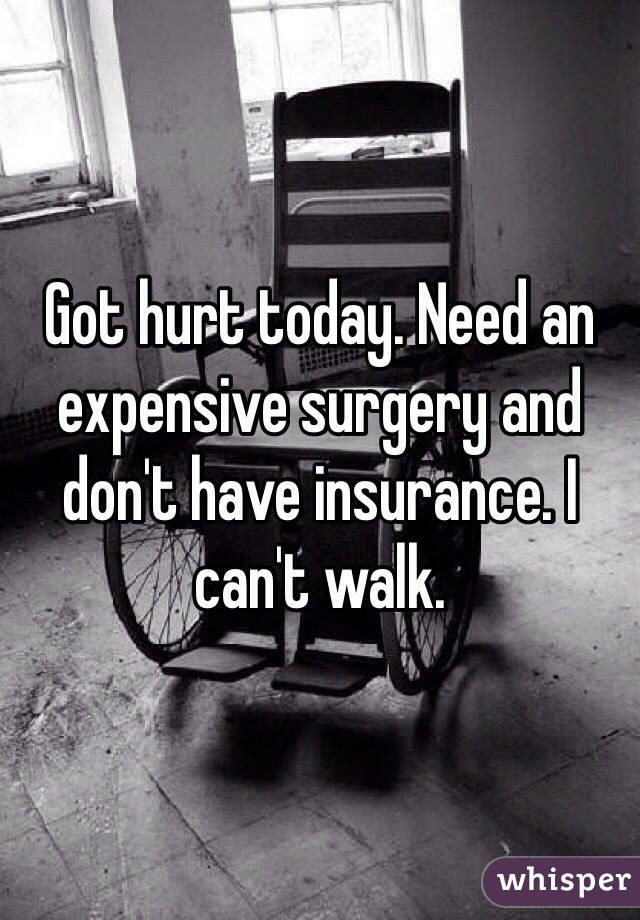 Got hurt today. Need an expensive surgery and don't have insurance. I can't walk.