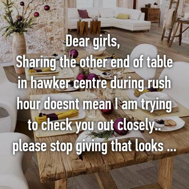 Dear girls,  Sharing the other end of table in hawker centre during rush hour doesnt mean I am trying to check you out closely.. please stop giving that looks ...