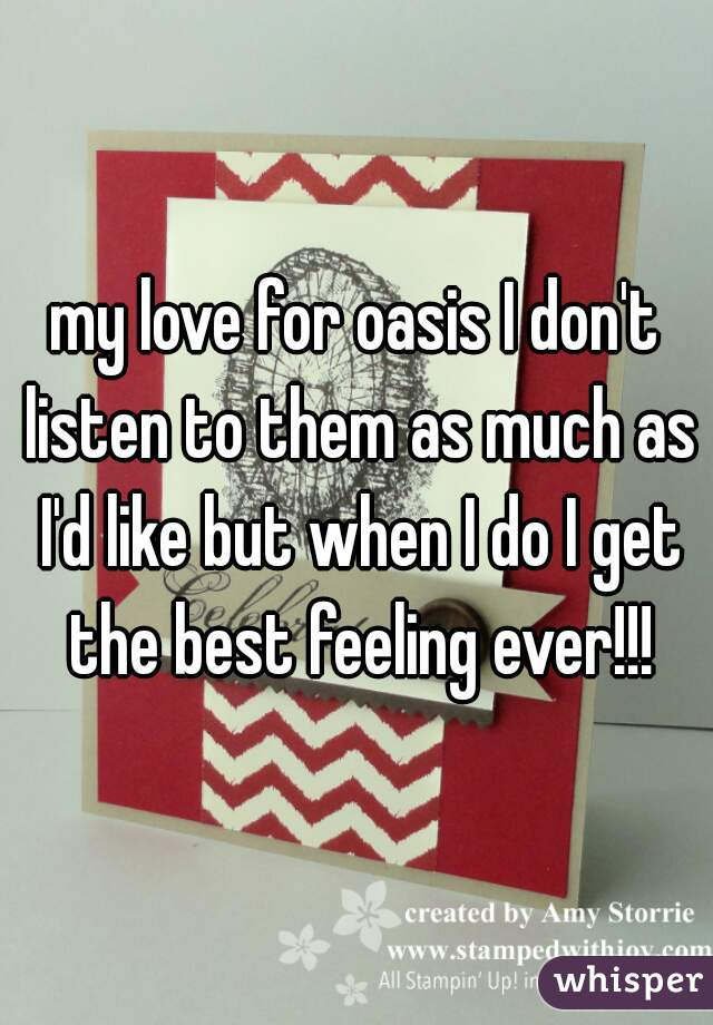 my love for oasis I don't listen to them as much as I'd like but when I do I get the best feeling ever!!!