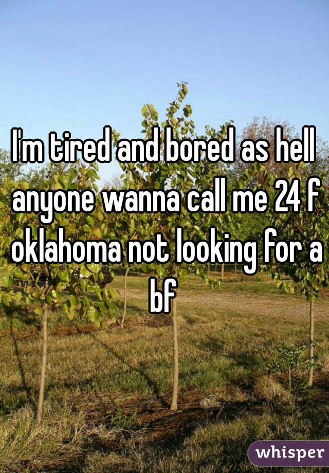I'm tired and bored as hell anyone wanna call me 24 f oklahoma not looking for a bf