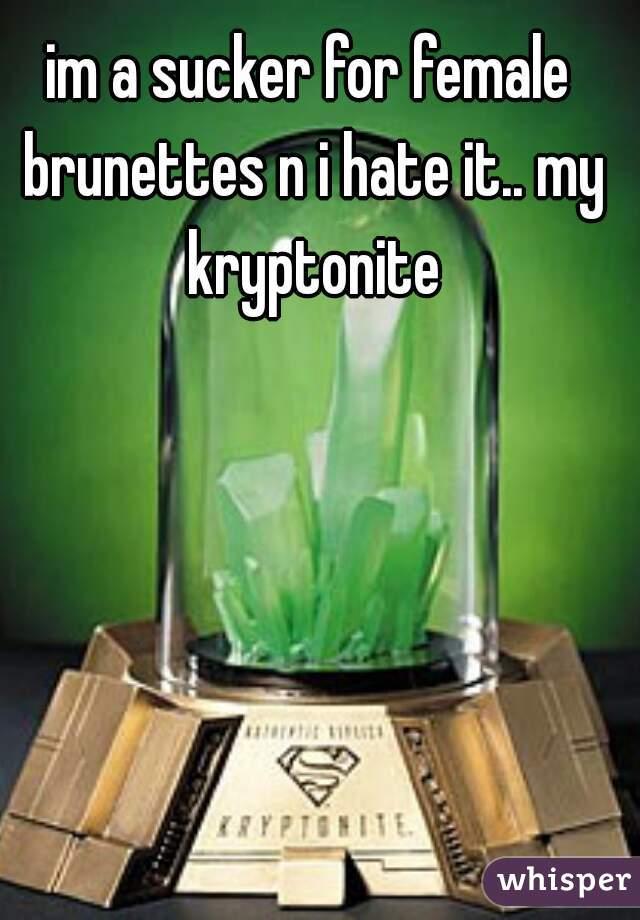 im a sucker for female brunettes n i hate it.. my kryptonite