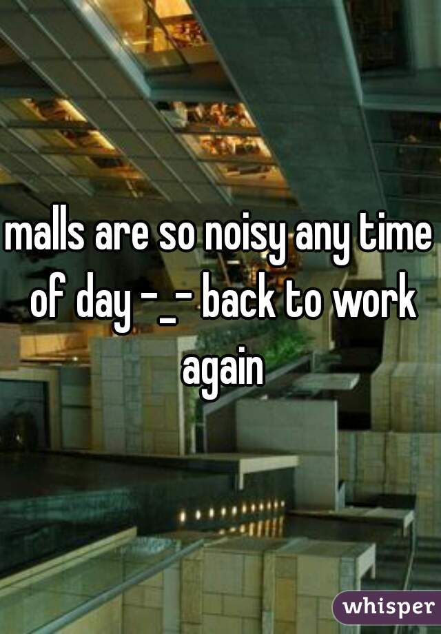 malls are so noisy any time of day -_- back to work again
