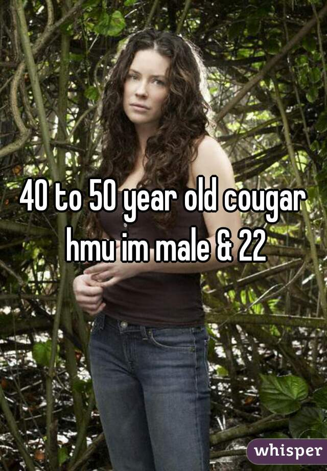 40 to 50 year old cougar hmu im male & 22