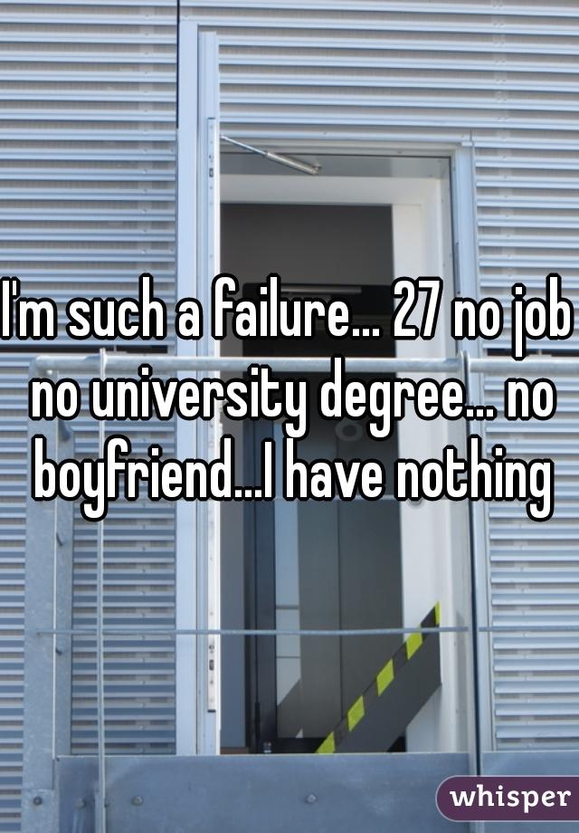 I'm such a failure... 27 no job no university degree... no boyfriend...I have nothing