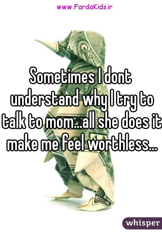 Sometimes I dont understand why I try to talk to mom...all she does it make me feel worthless...