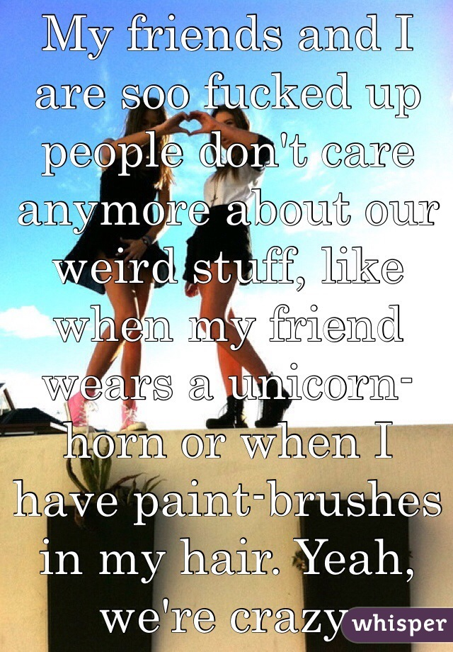 My friends and I are soo fucked up people don't care anymore about our weird stuff, like when my friend wears a unicorn-horn or when I have paint-brushes in my hair. Yeah, we're crazy.