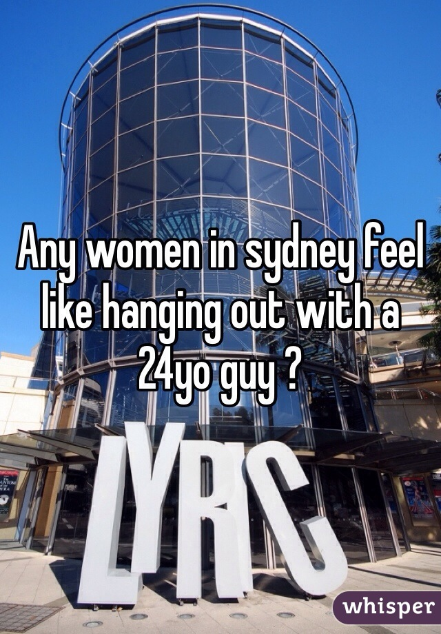 Any women in sydney feel like hanging out with a 24yo guy ?